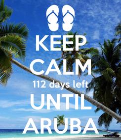 Poster: KEEP CALM 112 days left UNTIL ARUBA