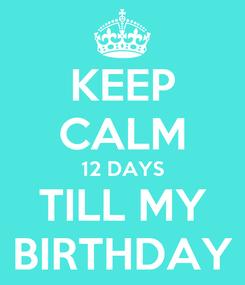 Poster: KEEP CALM 12 DAYS TILL MY BIRTHDAY