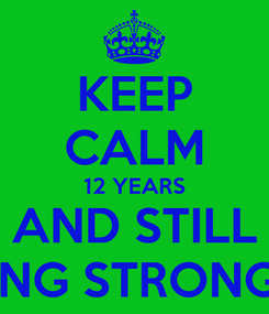 Poster: KEEP CALM 12 YEARS AND STILL GOING STRONG XX