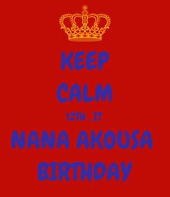Poster: KEEP CALM 12TH , IT  NANA AKOUSA  BIRTHDAY