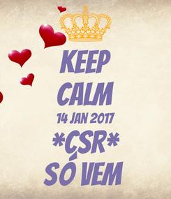 Poster: KEEP CALM 14 Jan 2017 *CSR* SÓ VEM