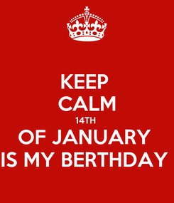 Poster: KEEP  CALM 14TH  OF JANUARY  IS MY BERTHDAY