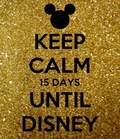 Poster: KEEP CALM 15 DAYS UNTIL DISNEY