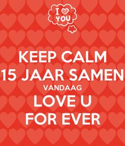 Poster: KEEP CALM 15 JAAR SAMEN VANDAAG LOVE U FOR EVER