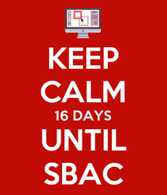 Poster: KEEP CALM 16 DAYS UNTIL SBAC