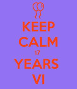 Poster: KEEP CALM 17  YEARS  VI