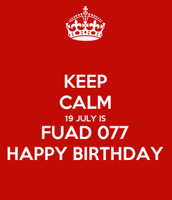 Poster: KEEP CALM 19 JULY IS FUAD 077 HAPPY BIRTHDAY
