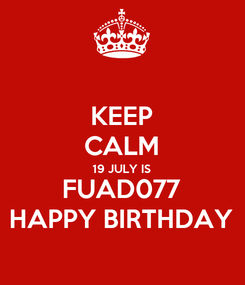 Poster: KEEP CALM 19 JULY IS FUAD077 HAPPY BIRTHDAY