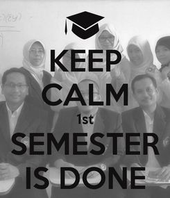 Poster: KEEP CALM 1st SEMESTER IS DONE