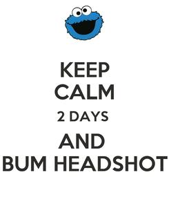 Poster: KEEP CALM 2 DAYS  AND  BUM HEADSHOT