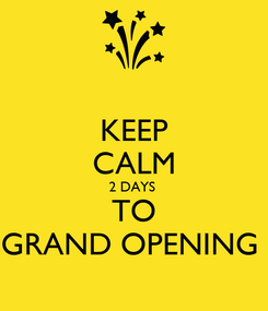 Poster: KEEP CALM 2 DAYS  TO GRAND OPENING
