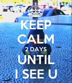 Poster: KEEP CALM 2 DAYS UNTIL I SEE U