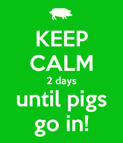 Poster: KEEP CALM 2 days until pigs go in!