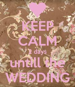 Poster: KEEP CALM 2 days untill the WEDDING