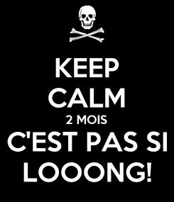 Poster: KEEP CALM 2 MOIS C'EST PAS SI LOOONG!