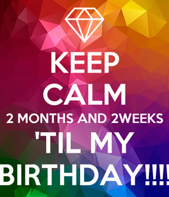 Poster: KEEP CALM 2 MONTHS AND 2WEEKS 'TIL MY BIRTHDAY!!!!