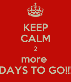Poster: KEEP CALM 2 more  DAYS TO GO!!!