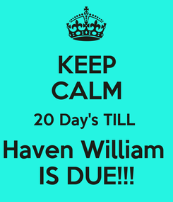 Poster: KEEP CALM 20 Day's TILL  Haven William  IS DUE!!!