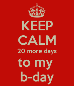 Poster: KEEP CALM 20 more days to my  b-day