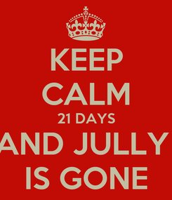 Poster: KEEP CALM 21 DAYS AND JULLY  IS GONE