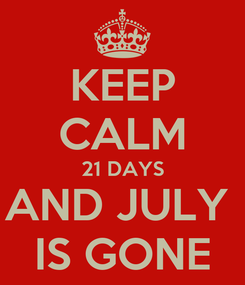 Poster: KEEP CALM 21 DAYS AND JULY  IS GONE