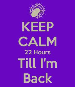 Poster: KEEP CALM 22 Hours Till I'm Back