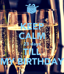 Poster: KEEP CALM 23 days TILL MY BIRTHDAY