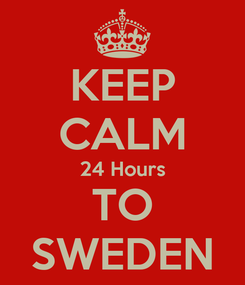 Poster: KEEP CALM 24 Hours TO SWEDEN