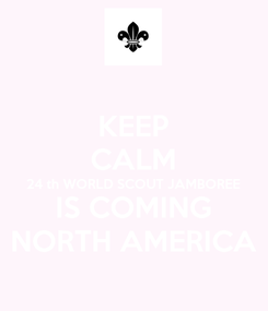 Poster: KEEP CALM 24 th WORLD SCOUT JAMBOREE IS COMING NORTH AMERICA