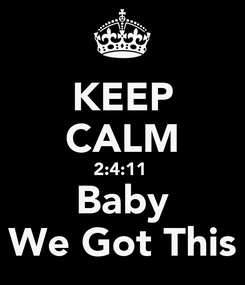 Poster: KEEP CALM 2:4:11  Baby We Got This