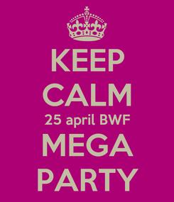 Poster: KEEP CALM 25 april BWF MEGA PARTY