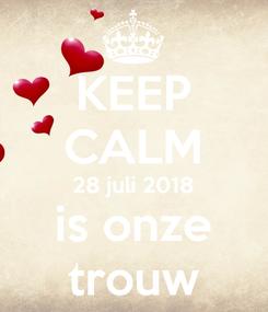 Poster: KEEP CALM 28 juli 2018 is onze trouw