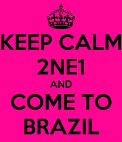 Poster: KEEP CALM 2NE1 AND COME TO BRAZIL