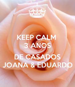 Poster: KEEP CALM  3 ANOS  DE CASADOS JOANA & EDUARDO