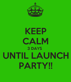 Poster: KEEP CALM 3 DAYS  UNTIL LAUNCH PARTY!!