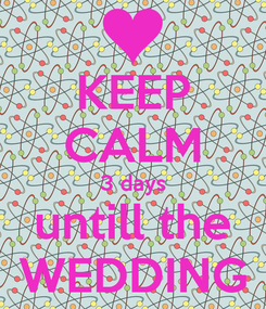 Poster: KEEP CALM 3 days untill the WEDDING