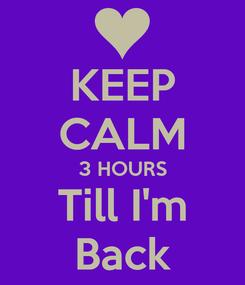 Poster: KEEP CALM 3 HOURS Till I'm Back