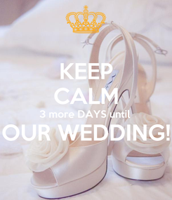 Poster: KEEP CALM 3 more DAYS until  OUR WEDDING!