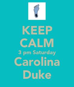 Poster: KEEP CALM 3 pm Saturday Carolina Duke