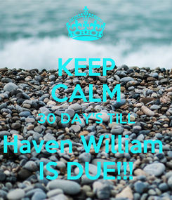 Poster: KEEP CALM 30 DAY'S TILL Haven William  IS DUE!!!