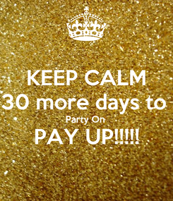 Poster: KEEP CALM 30 more days to  Party On  PAY UP!!!!!