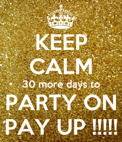Poster: KEEP CALM 30 more days to PARTY ON PAY UP !!!!!