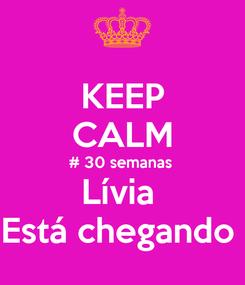 Poster: KEEP CALM # 30 semanas  Lívia  Está chegando