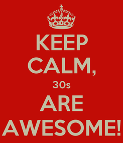 Poster: KEEP CALM, 30s ARE AWESOME!