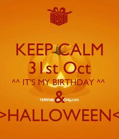 Poster: KEEP CALM 31st Oct ^^ IT'S MY BIRTHDAY ^^  & >HALLOWEEN<