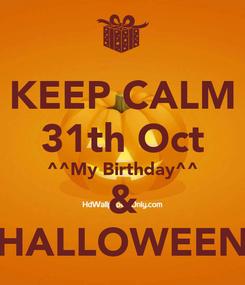 Poster: KEEP CALM 31th Oct ^^My Birthday^^ & >HALLOWEEN<