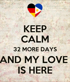 Poster: KEEP CALM 32 MORE DAYS AND MY LOVE  IS HERE