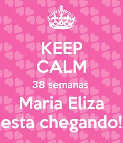 Poster: KEEP CALM 38 semanas  Maria Eliza esta chegando!