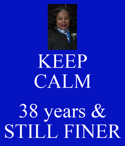 Poster: KEEP CALM  38 years & STILL FINER