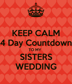 Poster: KEEP CALM 4 Day Countdown TO MY   SISTERS WEDDING